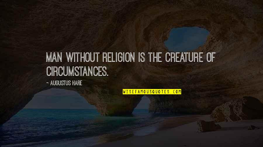 Augustus Quotes By Augustus Hare: Man without religion is the creature of circumstances.