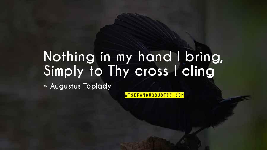 Augustus Quotes By Augustus Toplady: Nothing in my hand I bring, Simply to