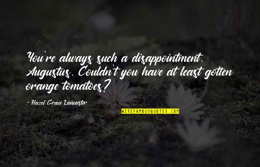Augustus Quotes By Hazel Grace Lancaster: You're always such a disappointment, Augustus. Couldn't you