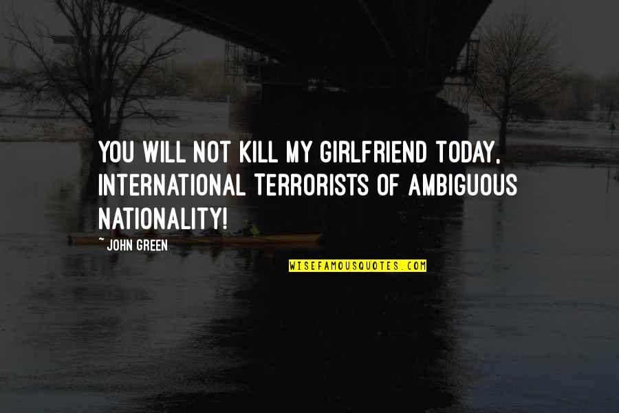 Augustus Quotes By John Green: You will not kill my girlfriend today, International