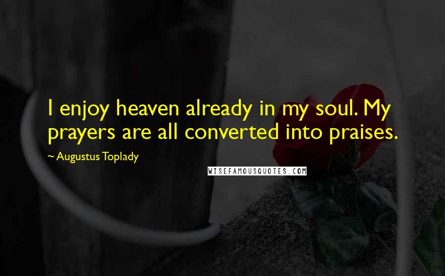 Augustus Toplady quotes: I enjoy heaven already in my soul. My prayers are all converted into praises.