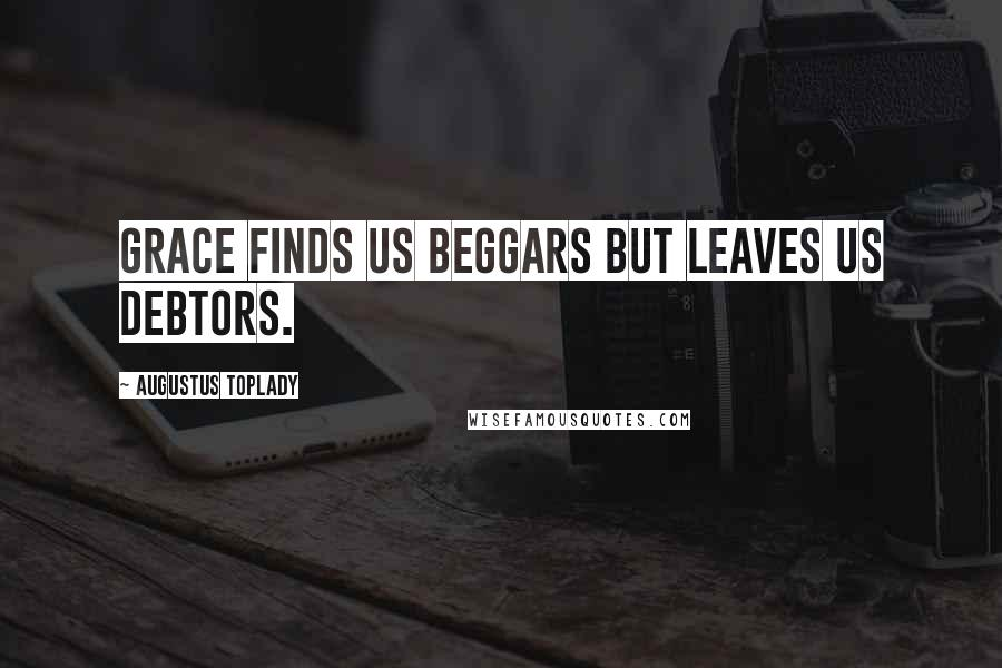 Augustus Toplady quotes: Grace finds us beggars but leaves us debtors.