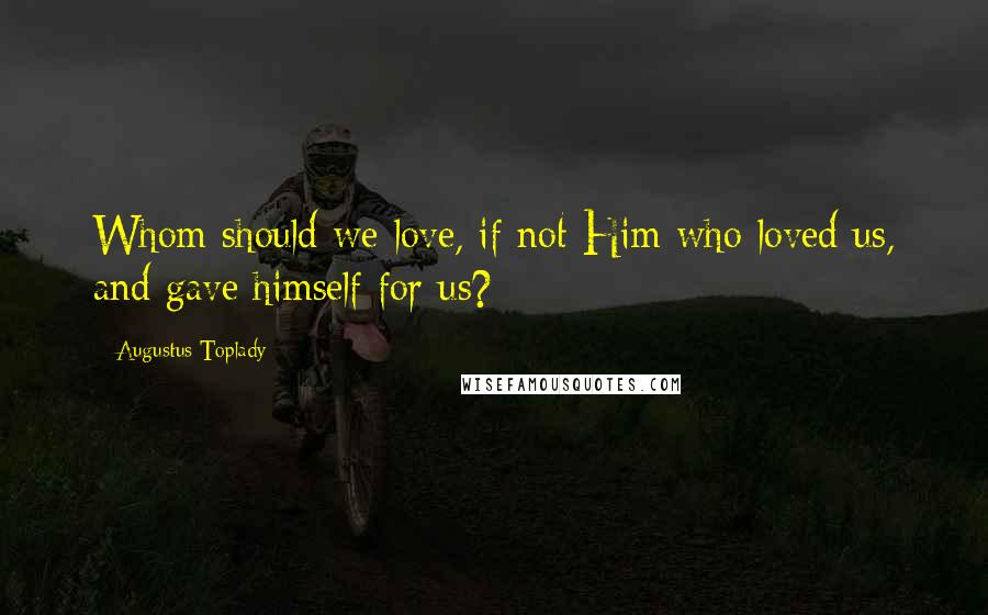 Augustus Toplady quotes: Whom should we love, if not Him who loved us, and gave himself for us?
