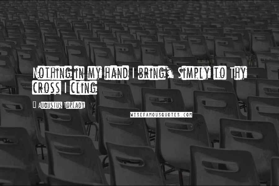 Augustus Toplady quotes: Nothing in my hand I bring, Simply to Thy cross I cling