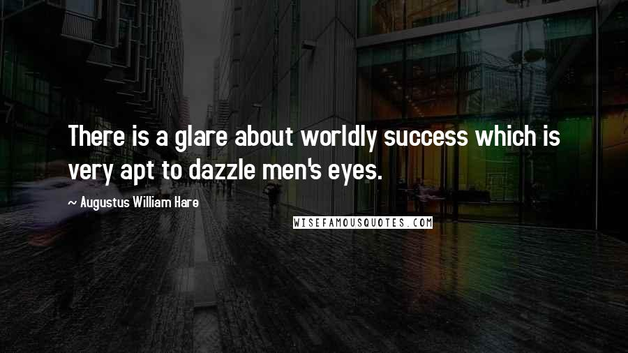 Augustus William Hare quotes: There is a glare about worldly success which is very apt to dazzle men's eyes.