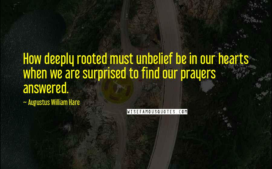 Augustus William Hare quotes: How deeply rooted must unbelief be in our hearts when we are surprised to find our prayers answered.