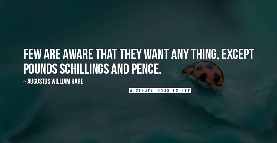 Augustus William Hare quotes: Few are aware that they want any thing, except pounds schillings and pence.