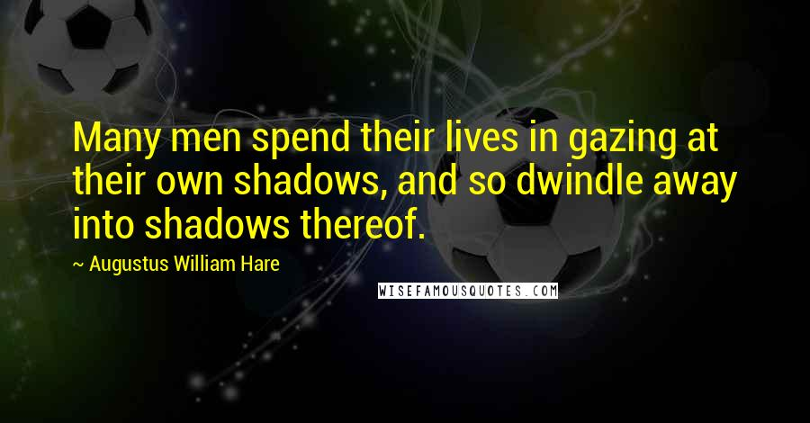 Augustus William Hare quotes: Many men spend their lives in gazing at their own shadows, and so dwindle away into shadows thereof.