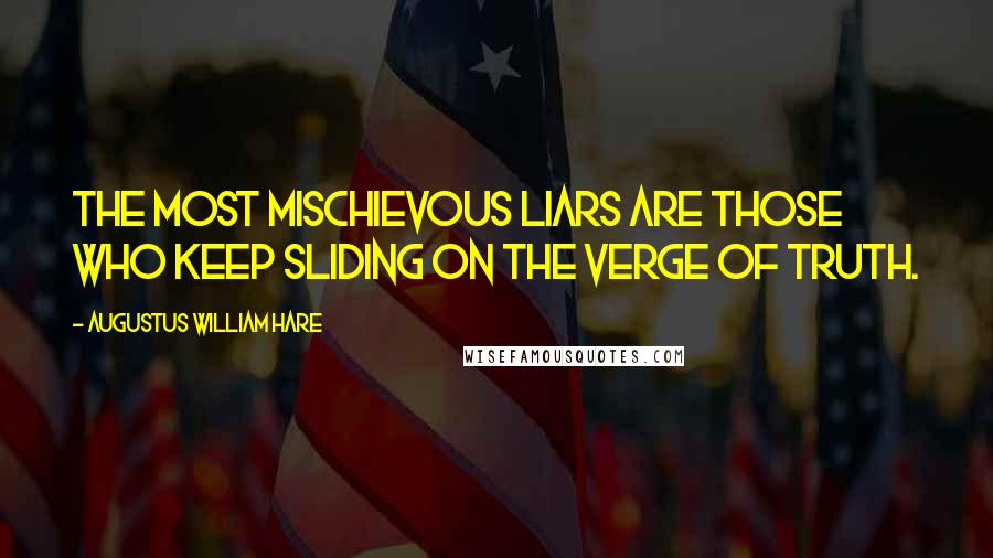 Augustus William Hare quotes: The most mischievous liars are those who keep sliding on the verge of truth.