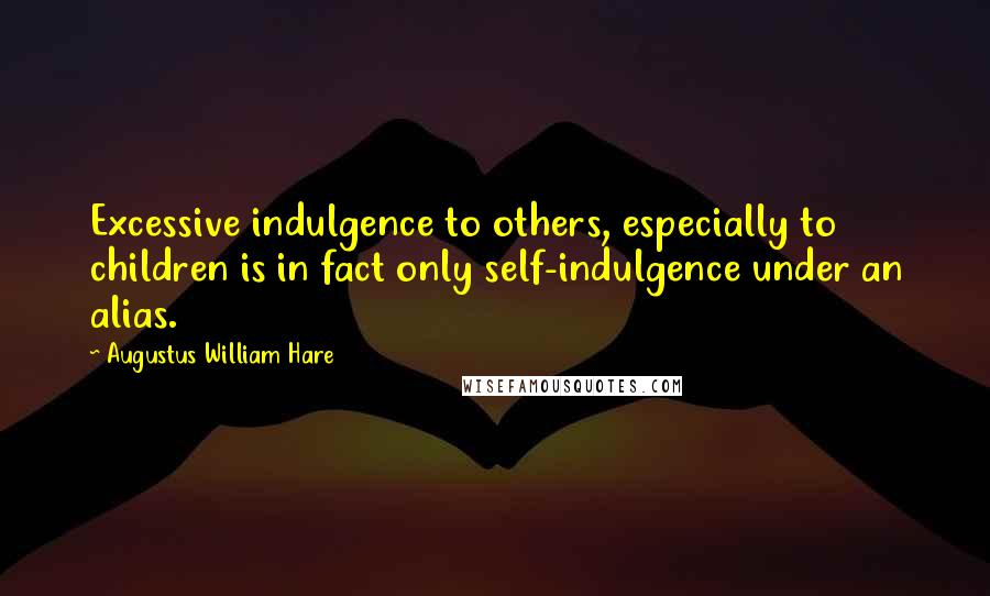 Augustus William Hare quotes: Excessive indulgence to others, especially to children is in fact only self-indulgence under an alias.