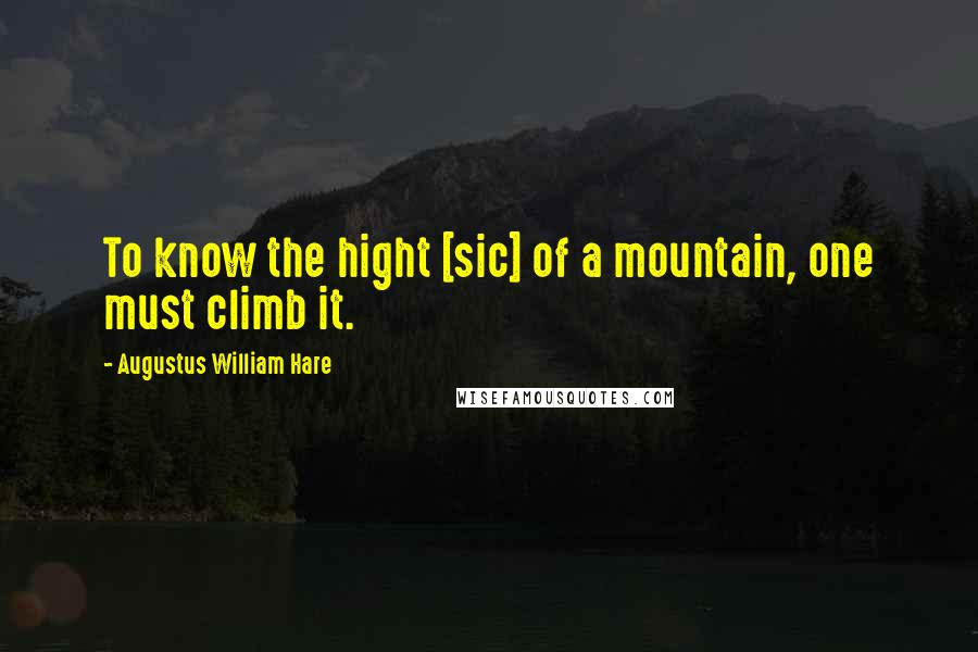 Augustus William Hare quotes: To know the hight [sic] of a mountain, one must climb it.