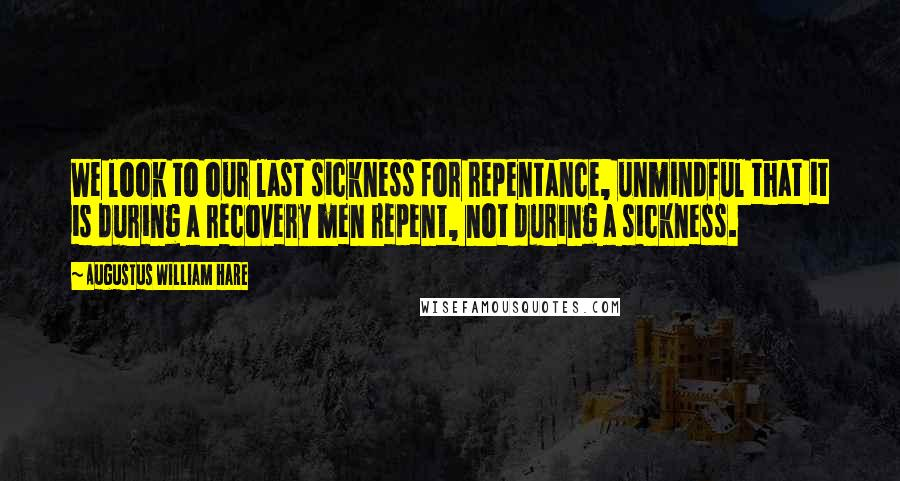 Augustus William Hare quotes: We look to our last sickness for repentance, unmindful that it is during a recovery men repent, not during a sickness.