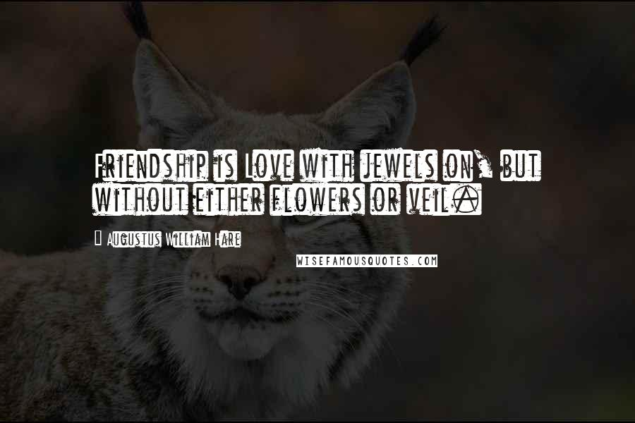 Augustus William Hare quotes: Friendship is Love with jewels on, but without either flowers or veil.
