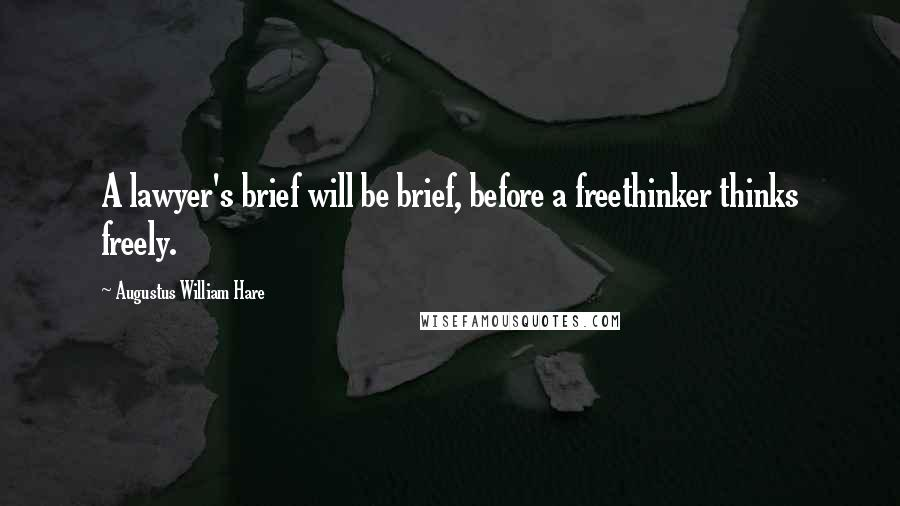 Augustus William Hare quotes: A lawyer's brief will be brief, before a freethinker thinks freely.