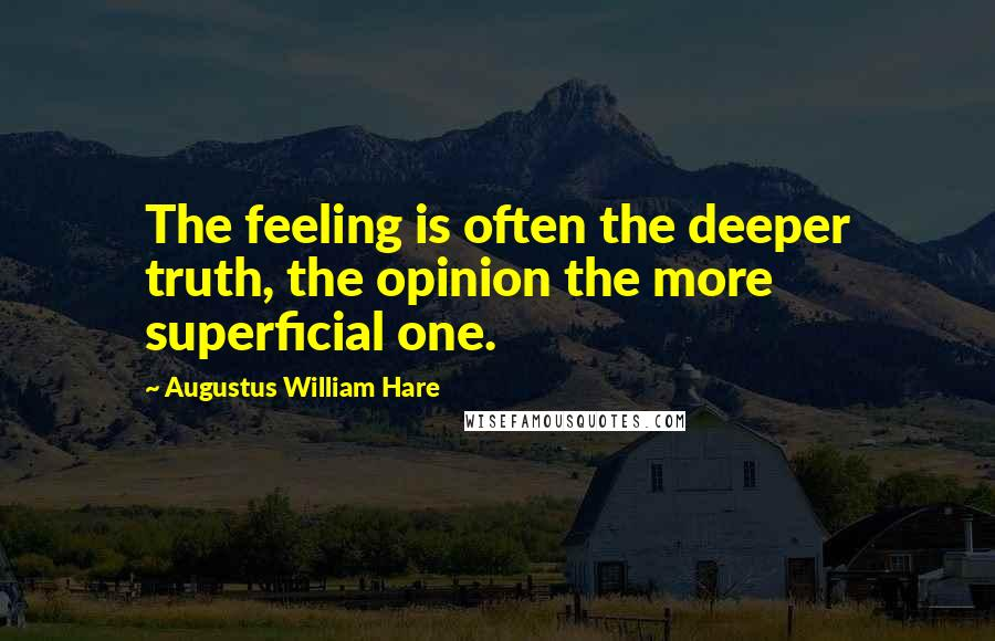 Augustus William Hare quotes: The feeling is often the deeper truth, the opinion the more superficial one.