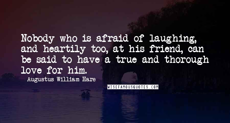 Augustus William Hare quotes: Nobody who is afraid of laughing, and heartily too, at his friend, can be said to have a true and thorough love for him.