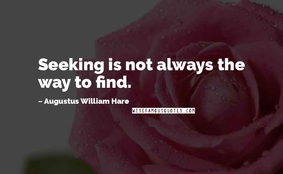 Augustus William Hare quotes: Seeking is not always the way to find.