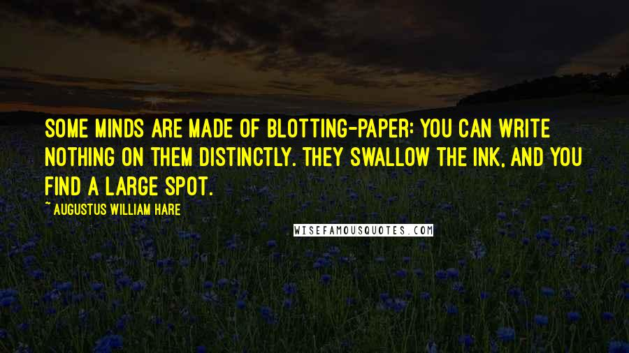 Augustus William Hare quotes: Some minds are made of blotting-paper: you can write nothing on them distinctly. They swallow the ink, and you find a large spot.
