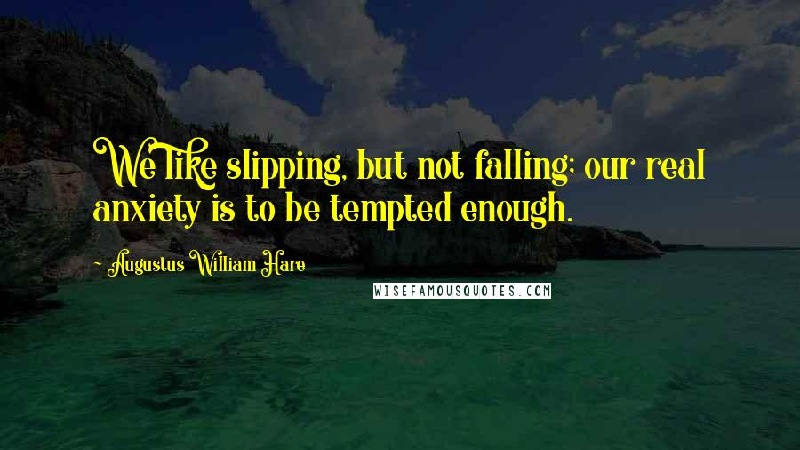 Augustus William Hare quotes: We like slipping, but not falling; our real anxiety is to be tempted enough.