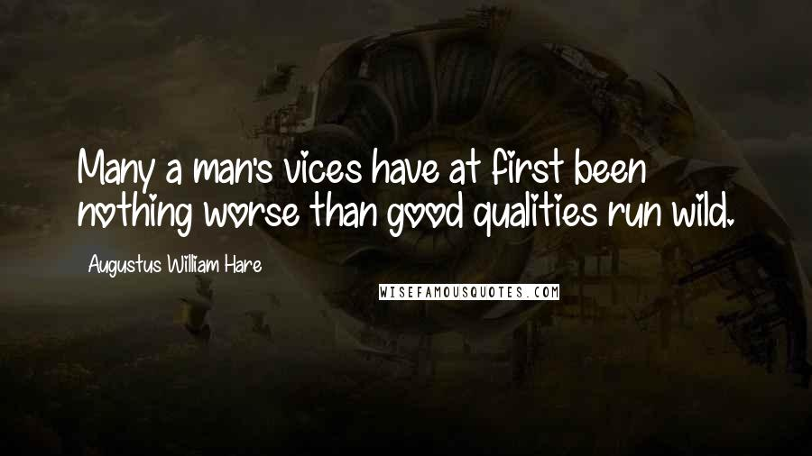 Augustus William Hare quotes: Many a man's vices have at first been nothing worse than good qualities run wild.