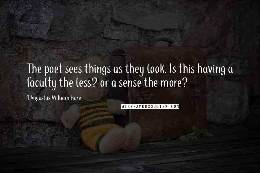 Augustus William Hare quotes: The poet sees things as they look. Is this having a faculty the less? or a sense the more?
