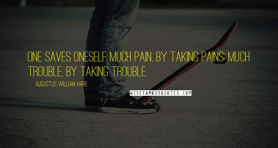 Augustus William Hare quotes: One saves oneself much pain, by taking pains; much trouble, by taking trouble.