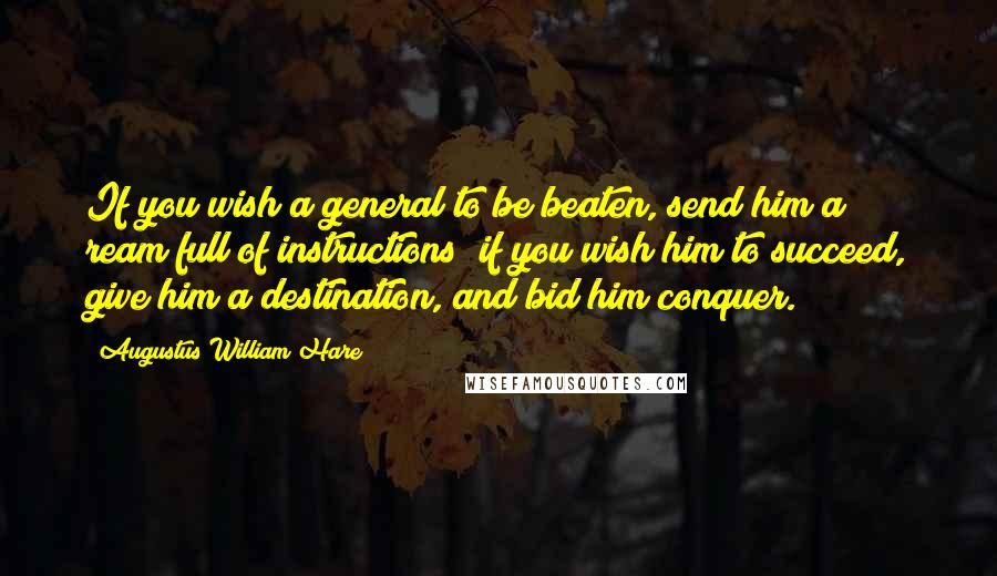 Augustus William Hare quotes: If you wish a general to be beaten, send him a ream full of instructions; if you wish him to succeed, give him a destination, and bid him conquer.