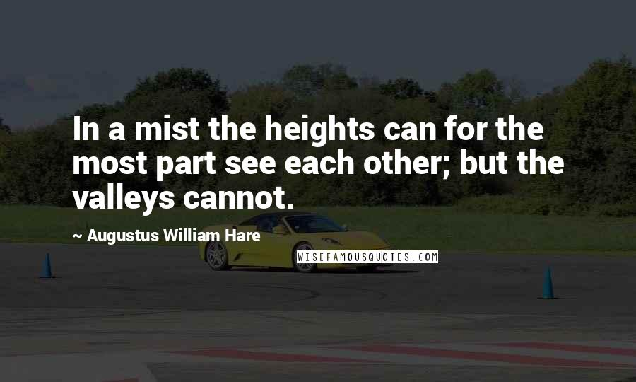 Augustus William Hare quotes: In a mist the heights can for the most part see each other; but the valleys cannot.