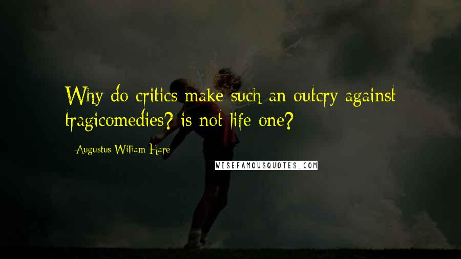 Augustus William Hare quotes: Why do critics make such an outcry against tragicomedies? is not life one?