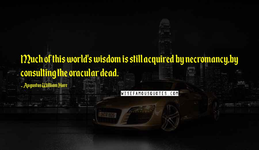 Augustus William Hare quotes: Much of this world's wisdom is still acquired by necromancy,by consulting the oracular dead.
