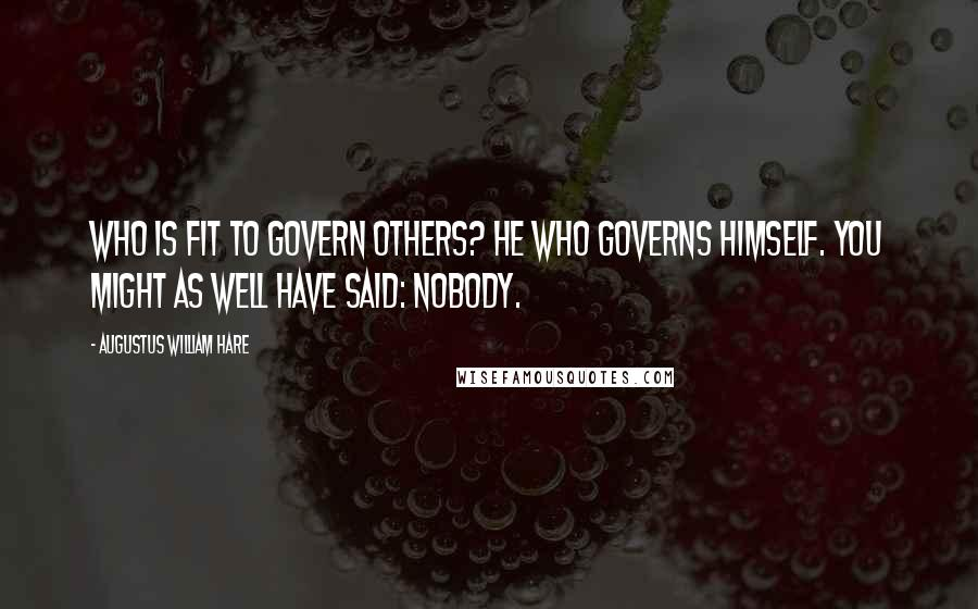 Augustus William Hare quotes: Who is fit to govern others? He who governs himself. You might as well have said: nobody.