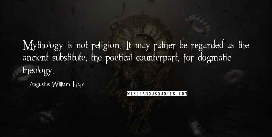 Augustus William Hare quotes: Mythology is not religion. It may rather be regarded as the ancient substitute, the poetical counterpart, for dogmatic theology.