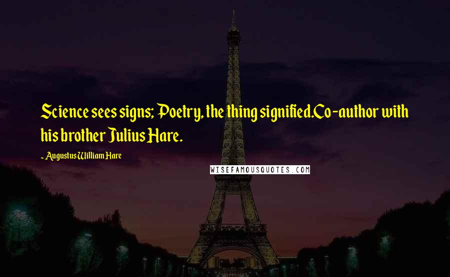 Augustus William Hare quotes: Science sees signs; Poetry, the thing signified.Co-author with his brother Julius Hare.