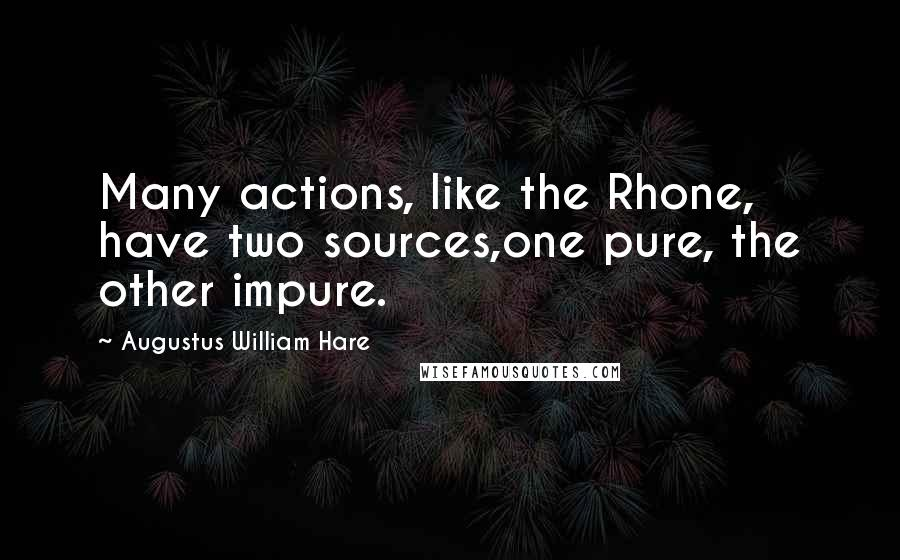Augustus William Hare quotes: Many actions, like the Rhone, have two sources,one pure, the other impure.