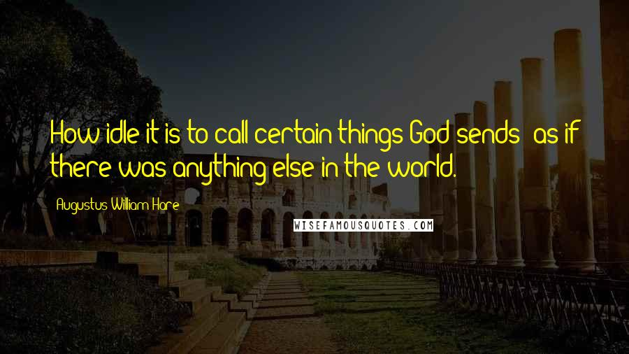 Augustus William Hare quotes: How idle it is to call certain things God-sends! as if there was anything else in the world.