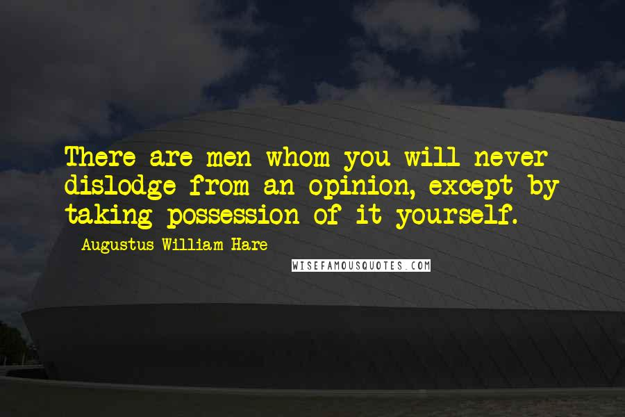 Augustus William Hare quotes: There are men whom you will never dislodge from an opinion, except by taking possession of it yourself.