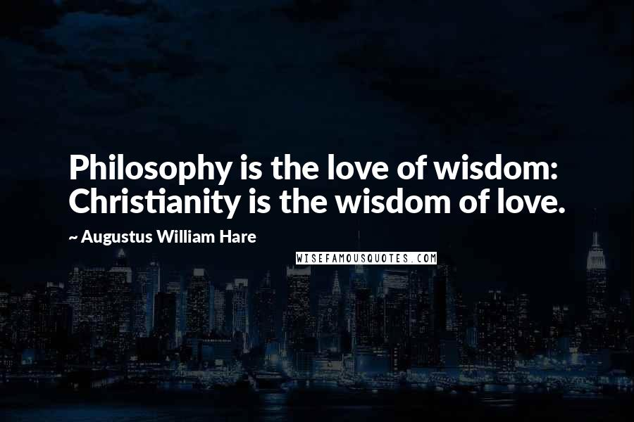 Augustus William Hare quotes: Philosophy is the love of wisdom: Christianity is the wisdom of love.