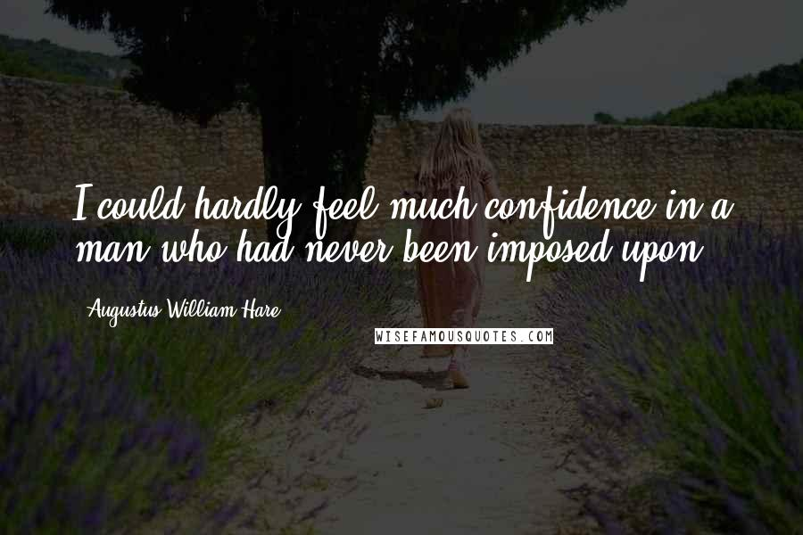 Augustus William Hare quotes: I could hardly feel much confidence in a man who had never been imposed upon.