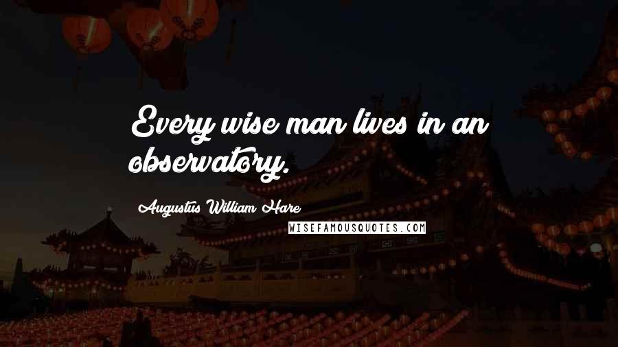 Augustus William Hare quotes: Every wise man lives in an observatory.