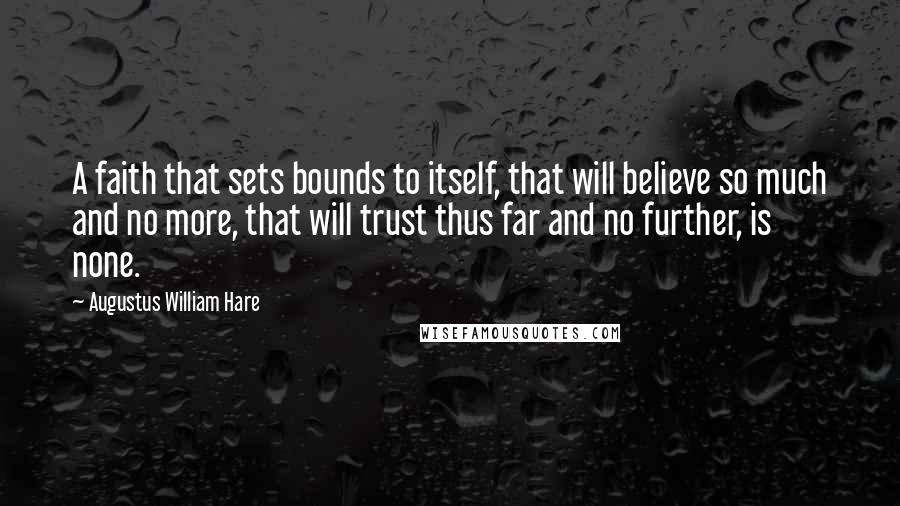 Augustus William Hare quotes: A faith that sets bounds to itself, that will believe so much and no more, that will trust thus far and no further, is none.