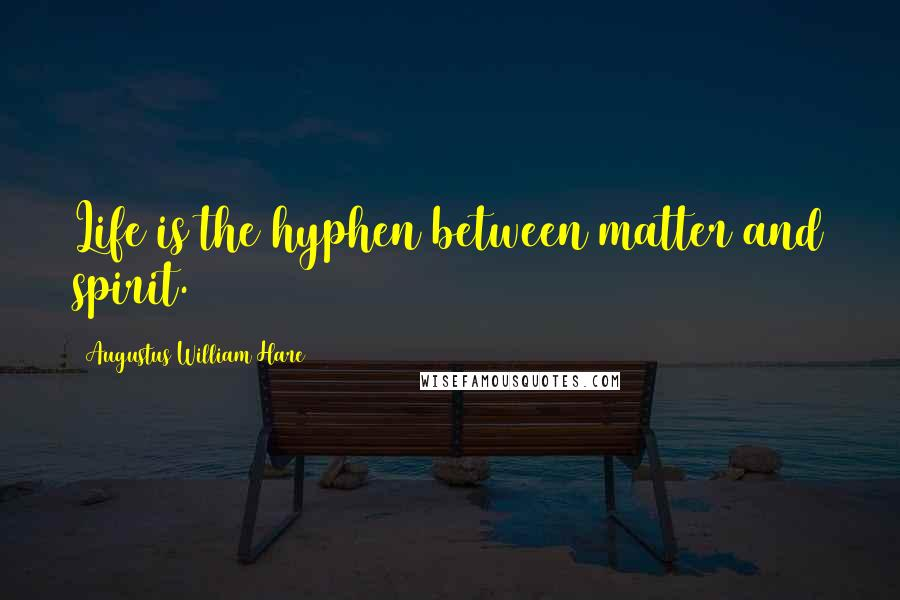 Augustus William Hare quotes: Life is the hyphen between matter and spirit.