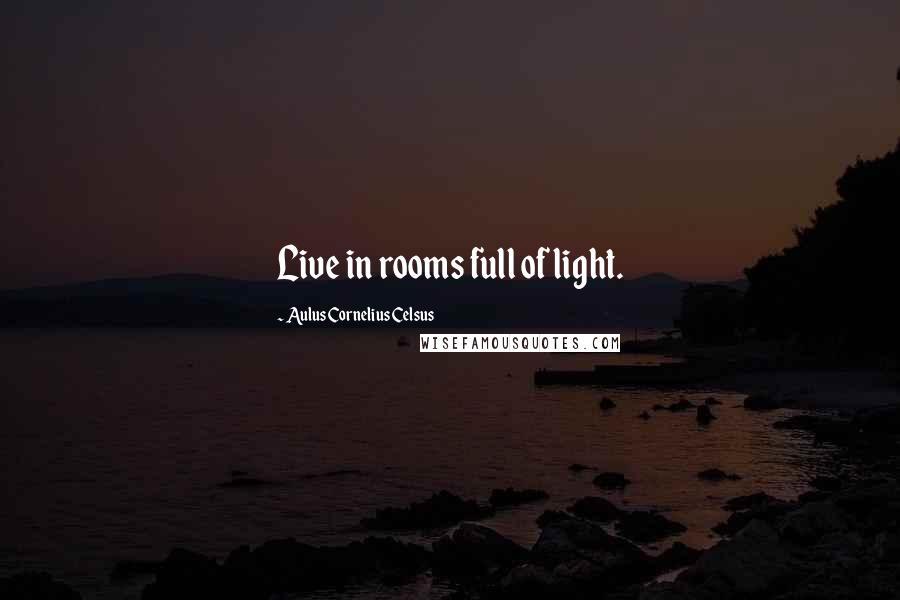 Aulus Cornelius Celsus quotes: Live in rooms full of light.