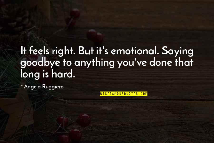 Aulus Cornelius Celsus Quotes By Angela Ruggiero: It feels right. But it's emotional. Saying goodbye