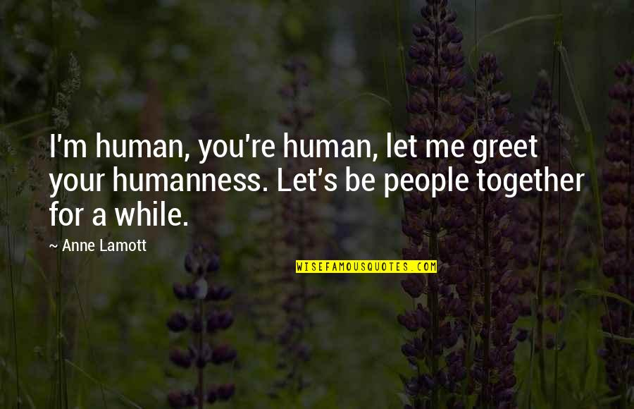 Aulus Cornelius Celsus Quotes By Anne Lamott: I'm human, you're human, let me greet your