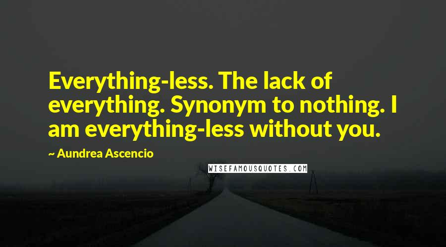 Aundrea Ascencio quotes: Everything-less. The lack of everything. Synonym to nothing. I am everything-less without you.