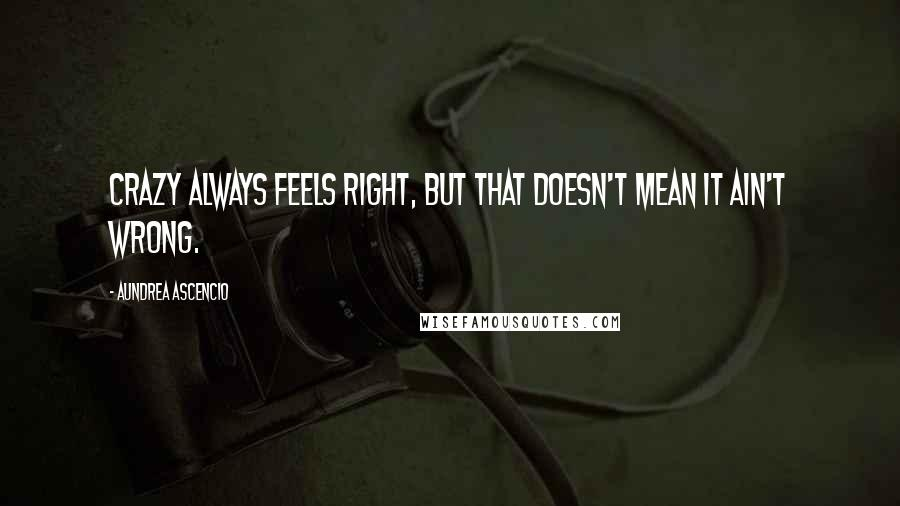 Aundrea Ascencio quotes: Crazy always feels right, but that doesn't mean it ain't wrong.