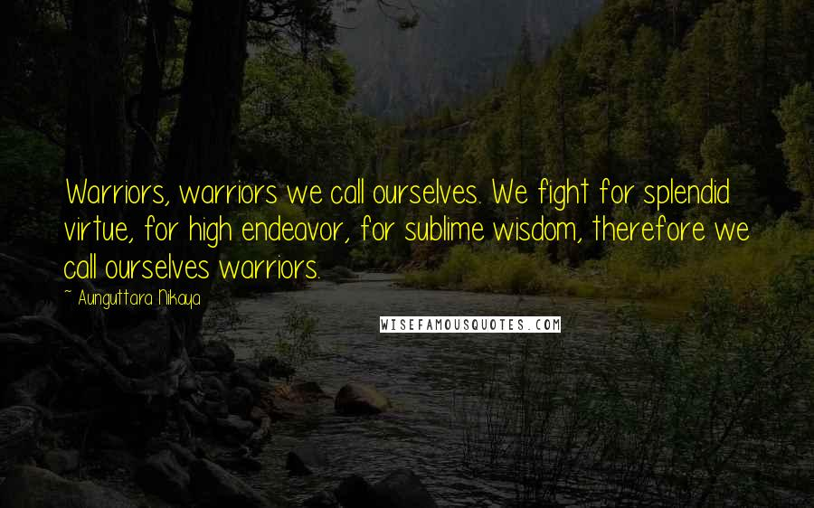 Aunguttara Nikaya quotes: Warriors, warriors we call ourselves. We fight for splendid virtue, for high endeavor, for sublime wisdom, therefore we call ourselves warriors.