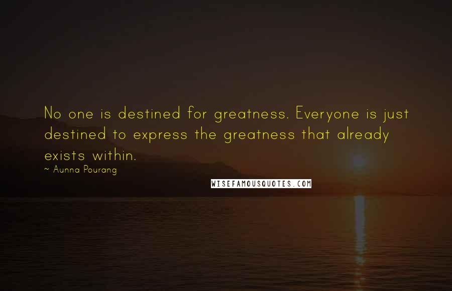 Aunna Pourang quotes: No one is destined for greatness. Everyone is just destined to express the greatness that already exists within.