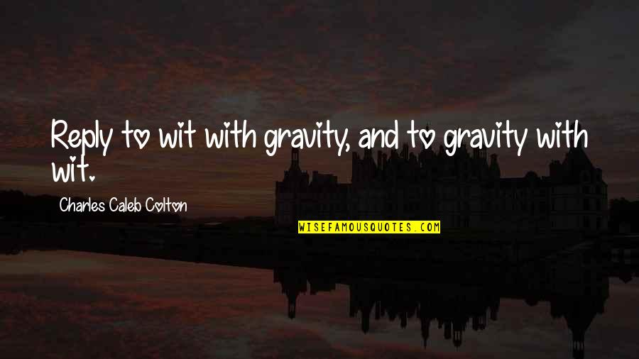 Aunt Bethany Quotes By Charles Caleb Colton: Reply to wit with gravity, and to gravity