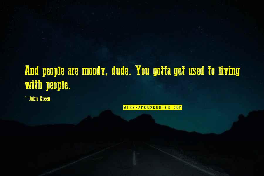 Aunt Bethany Quotes By John Green: And people are moody, dude. You gotta get